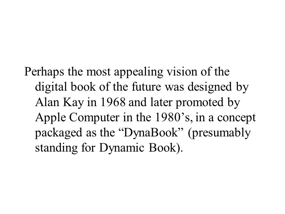 Perhaps the most appealing vision of the digital book of the future was designed by Alan Kay in 1968 and later promoted by Apple Computer in the 1980's, in a concept packaged as the DynaBook (presumably standing for Dynamic Book).