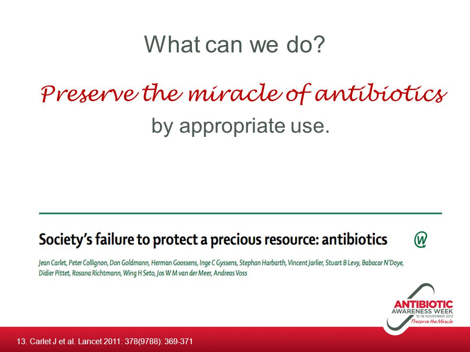 What can we do? Preserve the miracle of antibiotics by appropriate use. 13. Carlet J et al. Lancet 2011: 378(9788): 369-371