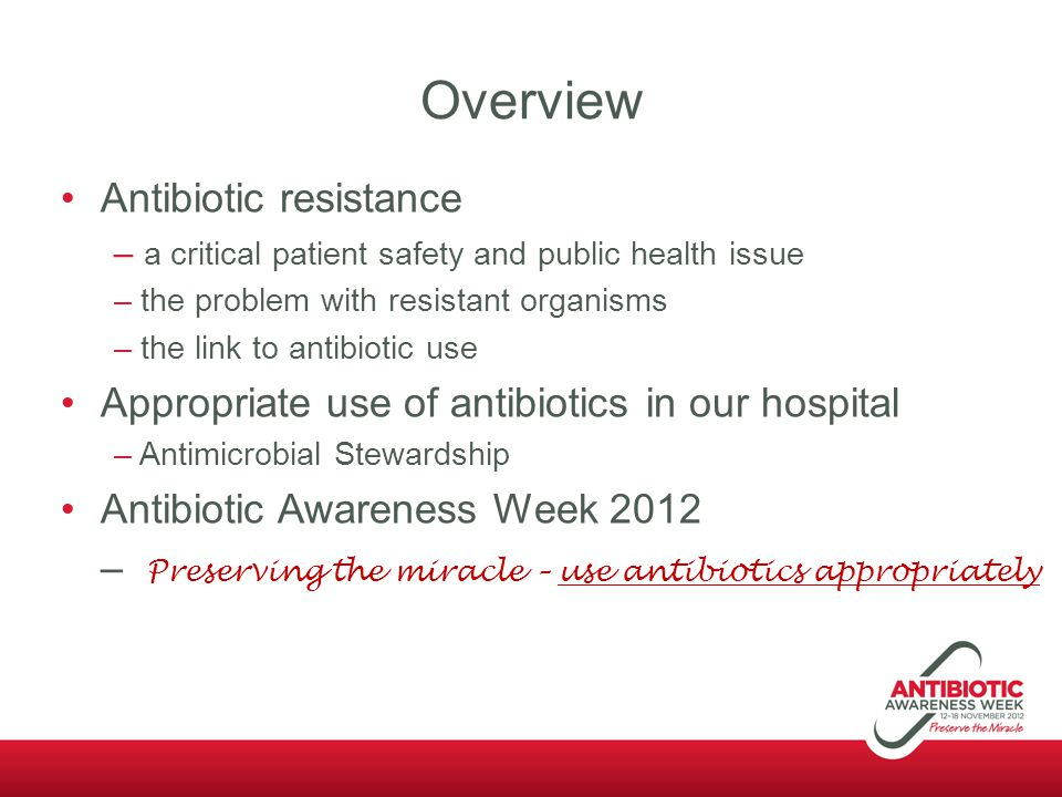 Antibiotic Awareness Week 2012 Preserve the miracle Antibiotic Awareness Week, 12-18 November, 2012 –A nationally coordinated campaign to promote appropriate antibiotic use, supported by: The Australian Commission on Safety and Quality in Health Care NPS MedicineWise Australasian College for Infection Prevention and Control Australasian Society for Infectious Diseases Australian Society for Antimicrobials An international effort: UK and Europe, USA, Canada