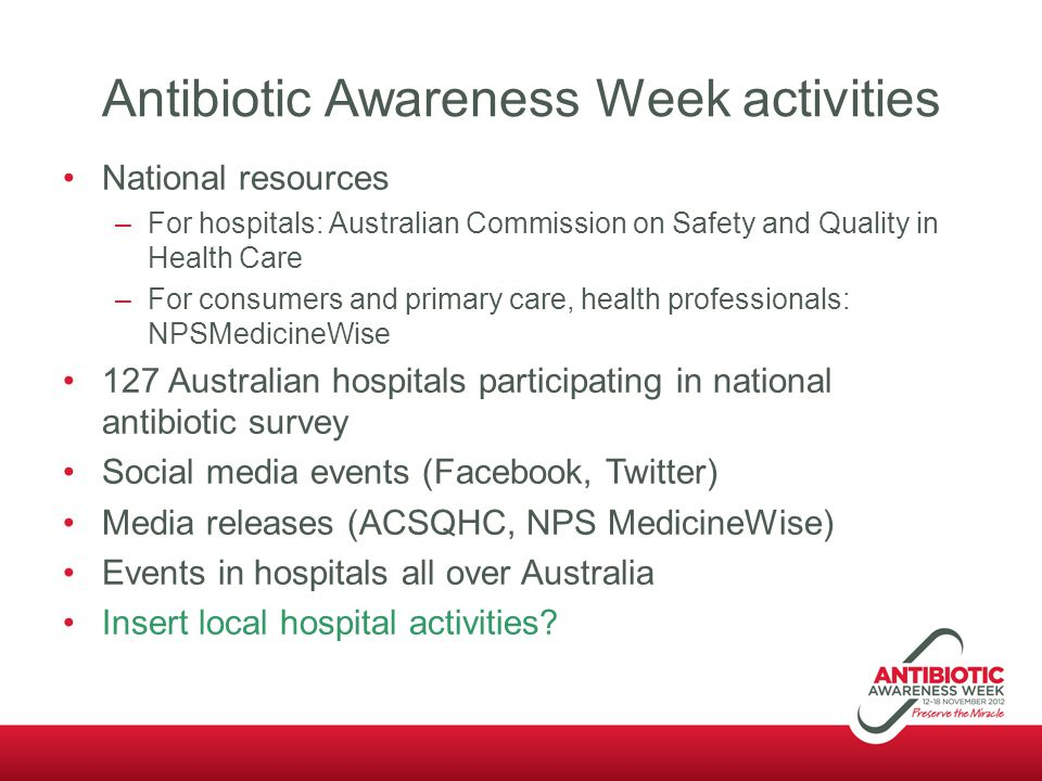 Antibiotic Awareness Week activities National resources –For hospitals: Australian Commission on Safety and Quality in Health Care –For consumers and