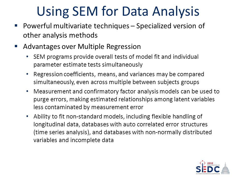Using SEM for Data Analysis  Powerful multivariate techniques – Specialized version of other analysis methods  Advantages over Multiple Regression SEM programs provide overall tests of model fit and individual parameter estimate tests simultaneously Regression coefficients, means, and variances may be compared simultaneously, even across multiple between subjects groups Measurement and confirmatory factor analysis models can be used to purge errors, making estimated relationships among latent variables less contaminated by measurement error Ability to fit non-standard models, including flexible handling of longitudinal data, databases with auto correlated error structures (time series analysis), and databases with non-normally distributed variables and incomplete data