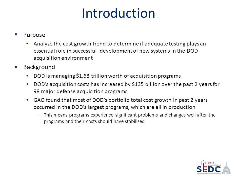Introduction  Purpose Analyze the cost growth trend to determine if adequate testing plays an essential role in successful development of new systems in the DOD acquisition environment  Background DOD is managing $1.68 trillion worth of acquisition programs DOD's acquisition costs has increased by $135 billion over the past 2 years for 98 major defense acquisition programs GAO found that most of DOD's portfolio total cost growth in past 2 years occurred in the DOD's largest programs, which are all in production –This means programs experience significant problems and changes well after the programs and their costs should have stabilized