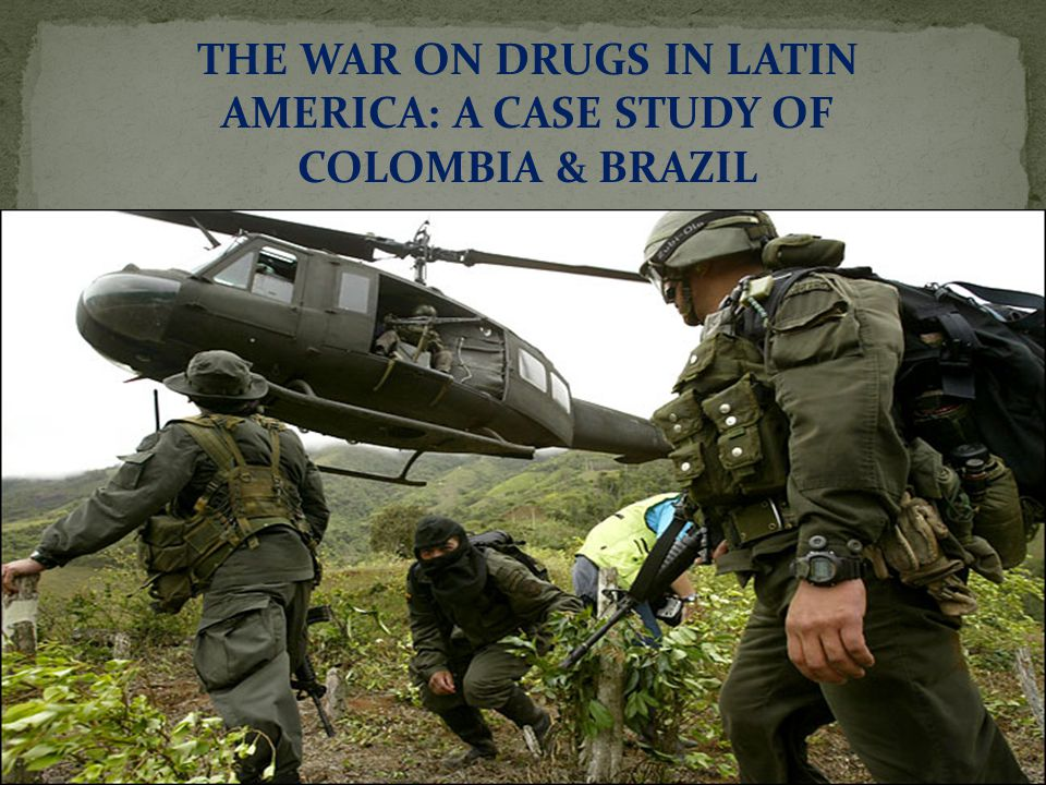 THE WAR ON DRUGS IN LATIN AMERICA: A CASE STUDY OF COLOMBIA & BRAZIL