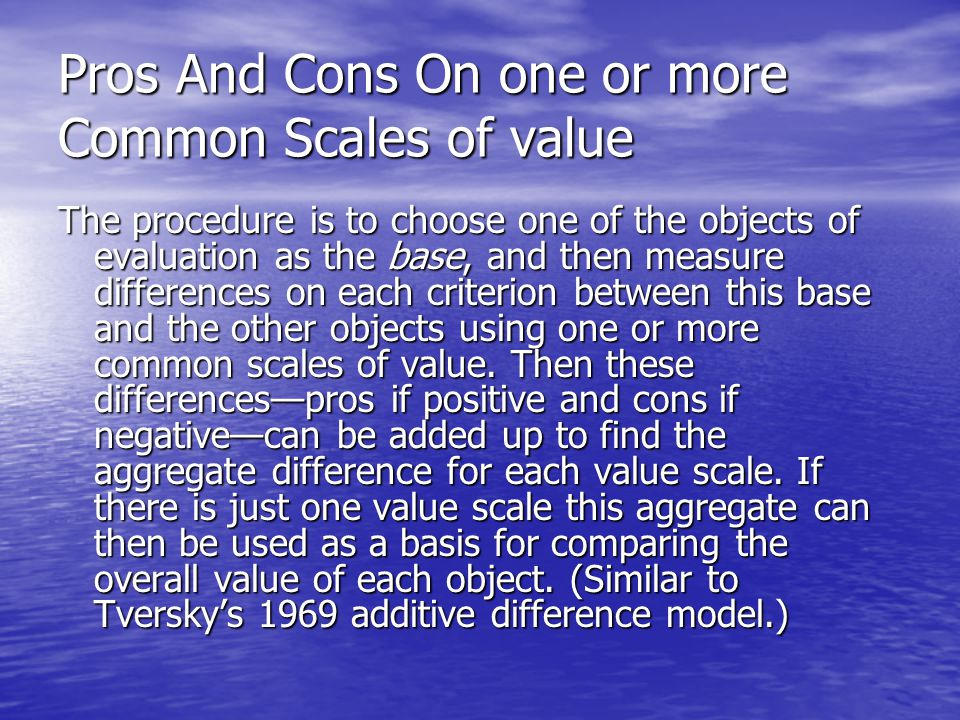 Pros And Cons On one or more Common Scales of value The procedure is to choose one of the objects of evaluation as the base, and then measure differences on each criterion between this base and the other objects using one or more common scales of value.