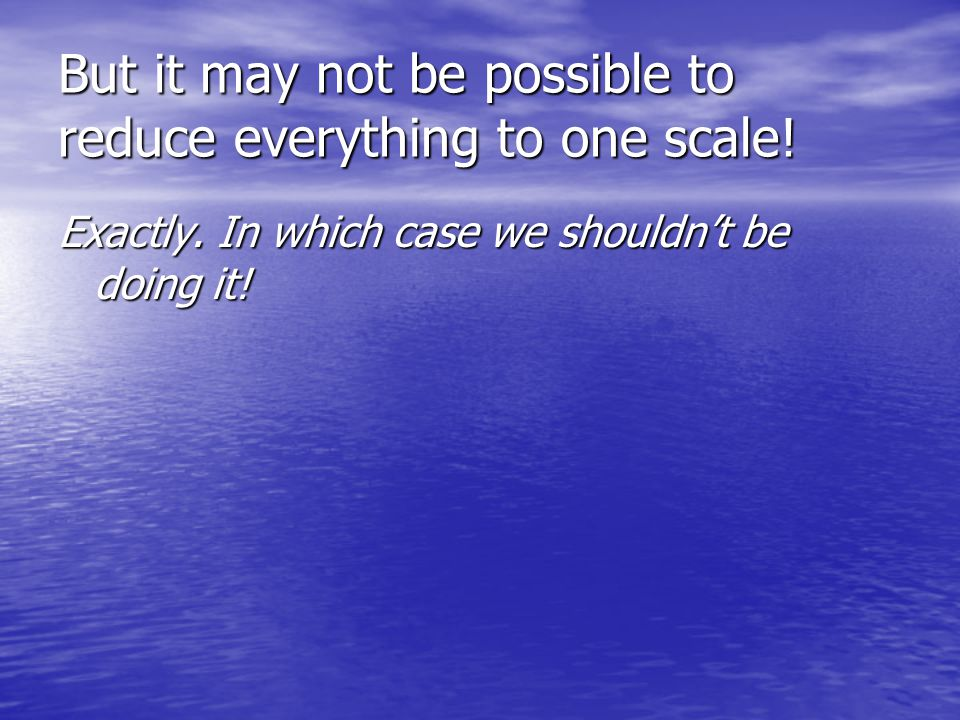 But it may not be possible to reduce everything to one scale! Exactly. In which case we shouldn't be doing it!