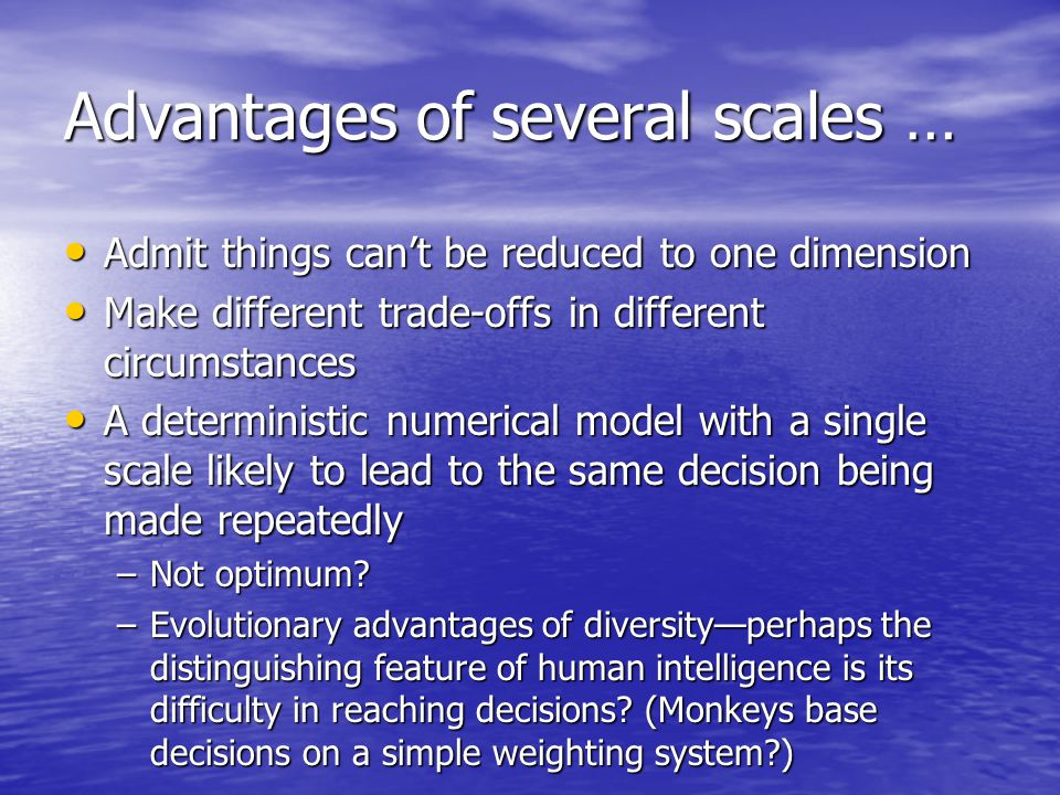 Advantages of several scales … Admit things can't be reduced to one dimension Admit things can't be reduced to one dimension Make different trade-offs in different circumstances Make different trade-offs in different circumstances A deterministic numerical model with a single scale likely to lead to the same decision being made repeatedly A deterministic numerical model with a single scale likely to lead to the same decision being made repeatedly –Not optimum.