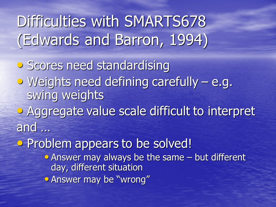 Difficulties with SMARTS678 (Edwards and Barron, 1994) Scores need standardising Scores need standardising Weights need defining carefully – e.g. swin