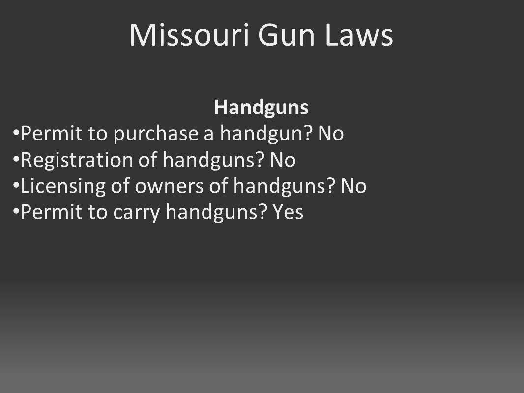 Missouri Gun Laws Handguns Permit to purchase a handgun? No Registration of handguns? No Licensing of owners of handguns? No Permit to carry handguns?