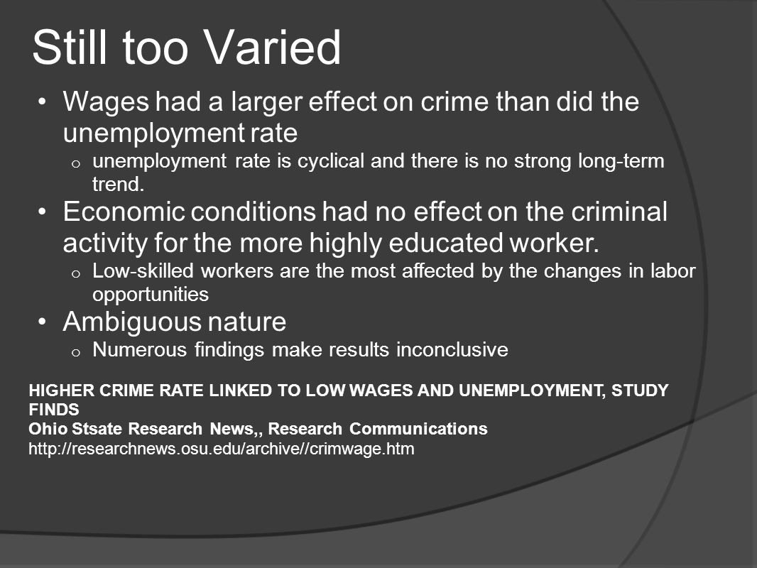Still too Varied Wages had a larger effect on crime than did the unemployment rate o unemployment rate is cyclical and there is no strong long-term trend.