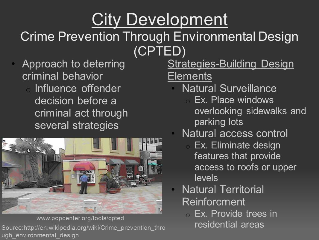 City Development Crime Prevention Through Environmental Design (CPTED) Approach to deterring criminal behavior o Influence offender decision before a criminal act through several strategies Strategies-Building Design Elements Natural Surveillance o Ex.