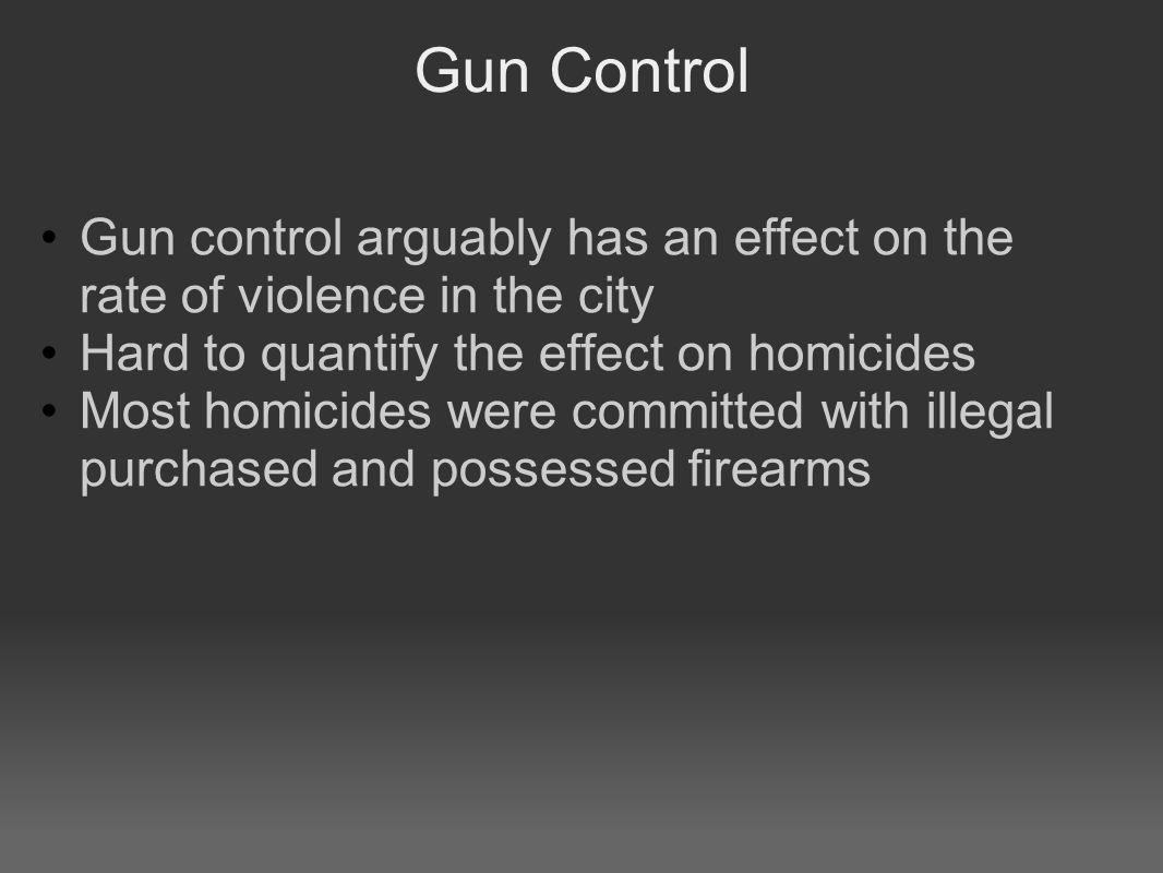 Gun Control Gun control arguably has an effect on the rate of violence in the city Hard to quantify the effect on homicides Most homicides were committed with illegal purchased and possessed firearms
