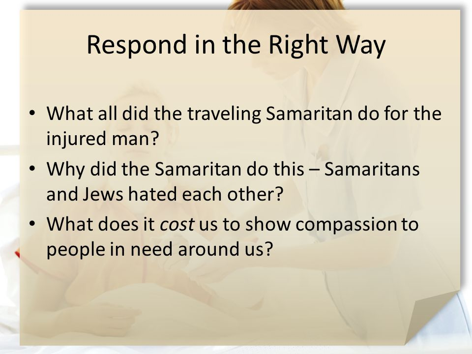 Respond in the Right Way What all did the traveling Samaritan do for the injured man? Why did the Samaritan do this – Samaritans and Jews hated each o