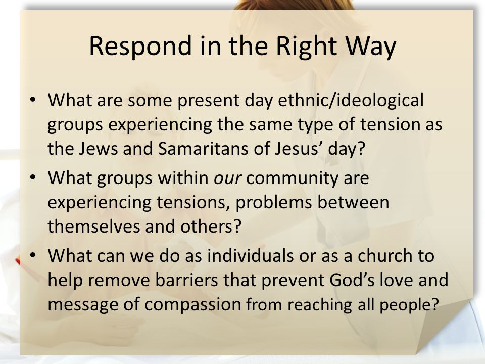 Respond in the Right Way What are some present day ethnic/ideological groups experiencing the same type of tension as the Jews and Samaritans of Jesus' day.