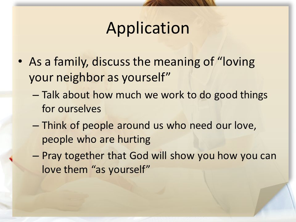 Application As a family, discuss the meaning of loving your neighbor as yourself – Talk about how much we work to do good things for ourselves – Think of people around us who need our love, people who are hurting – Pray together that God will show you how you can love them as yourself