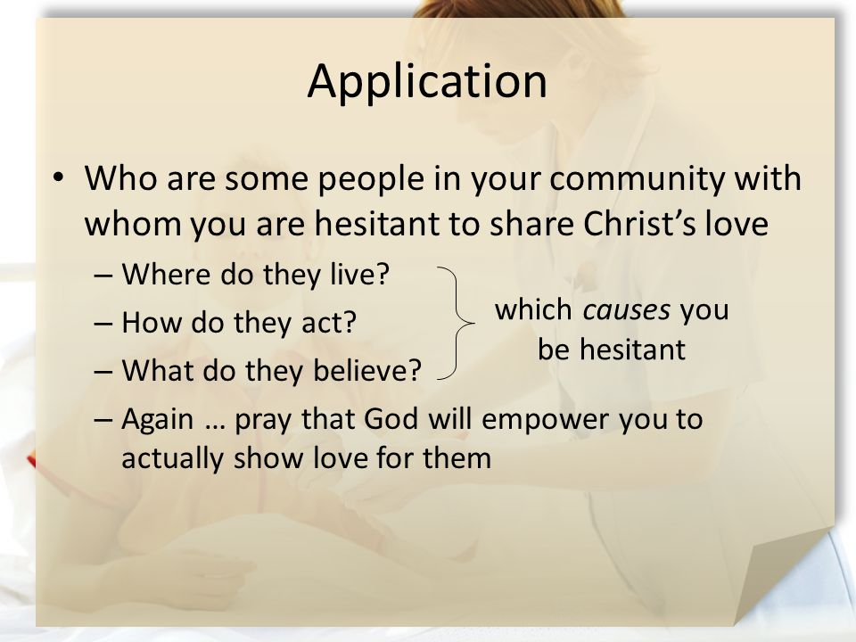 Application Who are some people in your community with whom you are hesitant to share Christ's love – Where do they live.