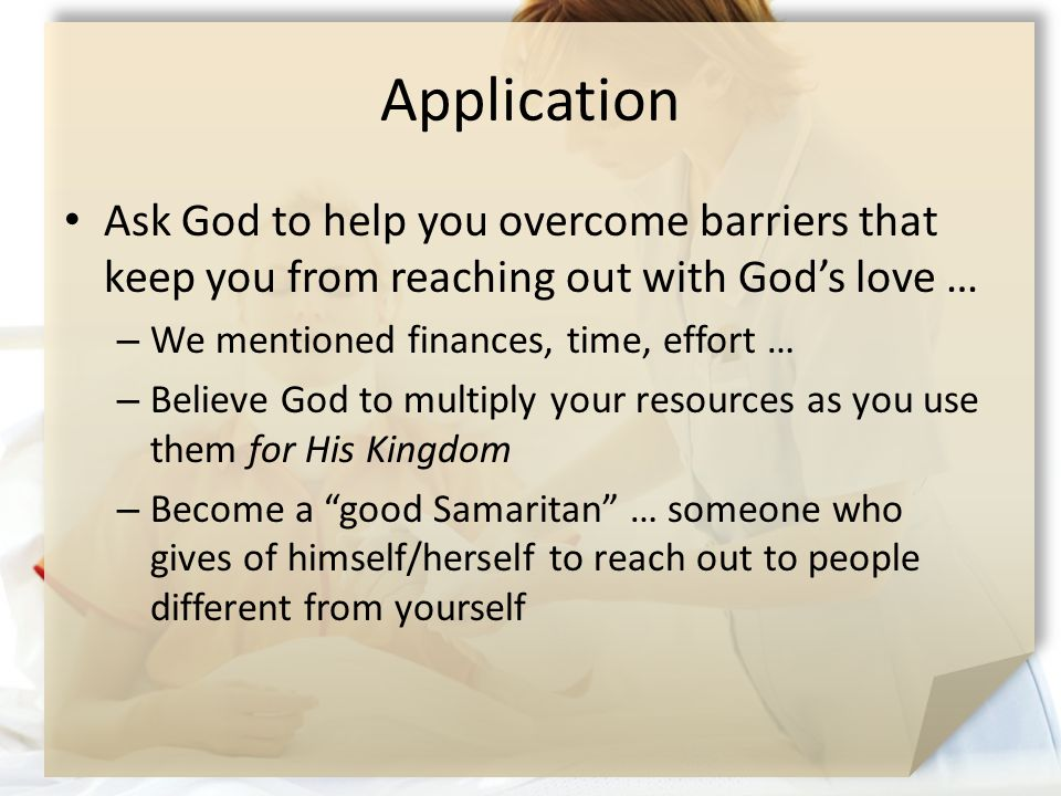 Application Ask God to help you overcome barriers that keep you from reaching out with God's love … – We mentioned finances, time, effort … – Believe God to multiply your resources as you use them for His Kingdom – Become a good Samaritan … someone who gives of himself/herself to reach out to people different from yourself
