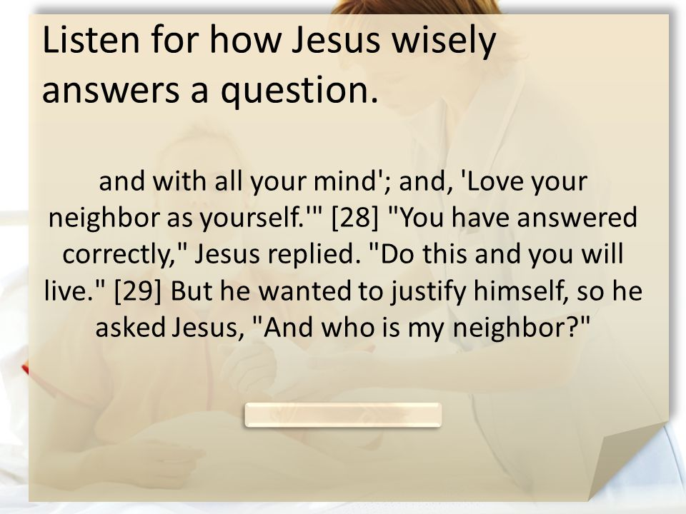 Listen for how Jesus wisely answers a question. and with all your mind'; and, 'Love your neighbor as yourself.'