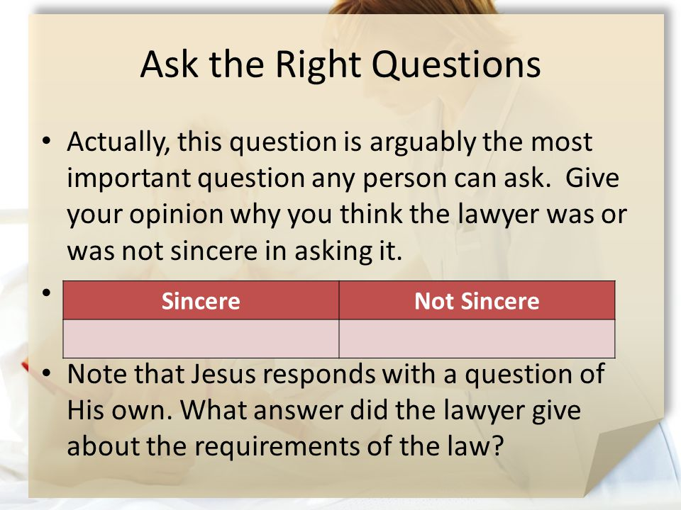 Ask the Right Questions Actually, this question is arguably the most important question any person can ask. Give your opinion why you think the lawyer