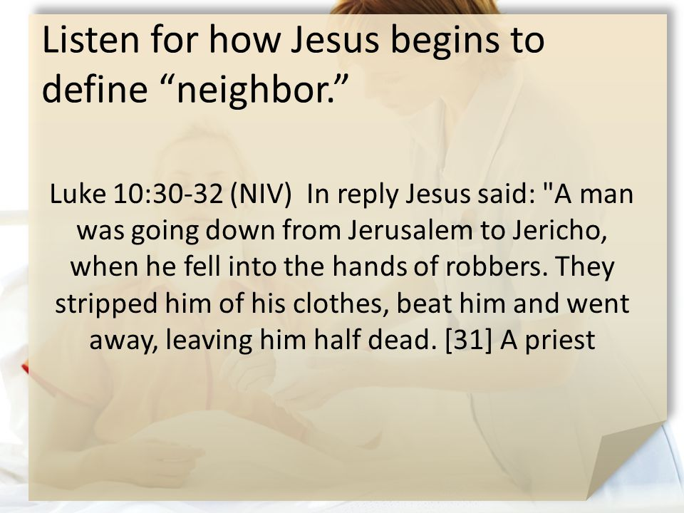 Listen for how Jesus begins to define neighbor. Luke 10:30-32 (NIV) In reply Jesus said: A man was going down from Jerusalem to Jericho, when he fell into the hands of robbers.
