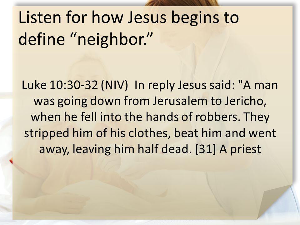"Listen for how Jesus begins to define ""neighbor."" Luke 10:30-32 (NIV) In reply Jesus said:"