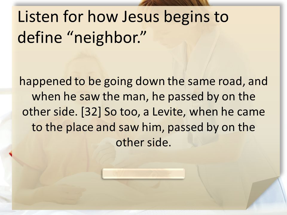 """Listen for how Jesus begins to define """"neighbor."""" happened to be going down the same road, and when he saw the man, he passed by on the other side. [3"""