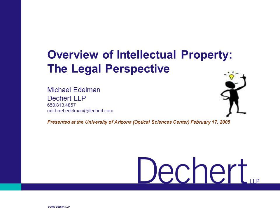 © 2005 Dechert LLP Overview of Intellectual Property: The Legal Perspective Michael Edelman Dechert LLP 650.813.4857 michael.edelman@dechert.com Prese