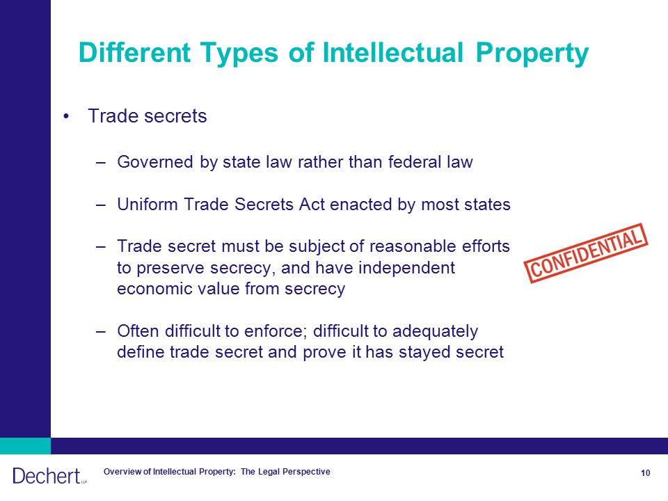 Overview of Intellectual Property: The Legal Perspective 10 Different Types of Intellectual Property Trade secrets –Governed by state law rather than federal law –Uniform Trade Secrets Act enacted by most states –Trade secret must be subject of reasonable efforts to preserve secrecy, and have independent economic value from secrecy –Often difficult to enforce; difficult to adequately define trade secret and prove it has stayed secret