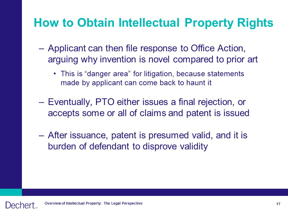 Overview of Intellectual Property: The Legal Perspective 17 How to Obtain Intellectual Property Rights –Applicant can then file response to Office Action, arguing why invention is novel compared to prior art This is danger area for litigation, because statements made by applicant can come back to haunt it –Eventually, PTO either issues a final rejection, or accepts some or all of claims and patent is issued –After issuance, patent is presumed valid, and it is burden of defendant to disprove validity