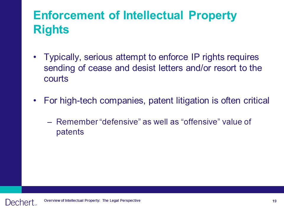 Overview of Intellectual Property: The Legal Perspective 19 Enforcement of Intellectual Property Rights Typically, serious attempt to enforce IP rights requires sending of cease and desist letters and/or resort to the courts For high-tech companies, patent litigation is often critical –Remember defensive as well as offensive value of patents
