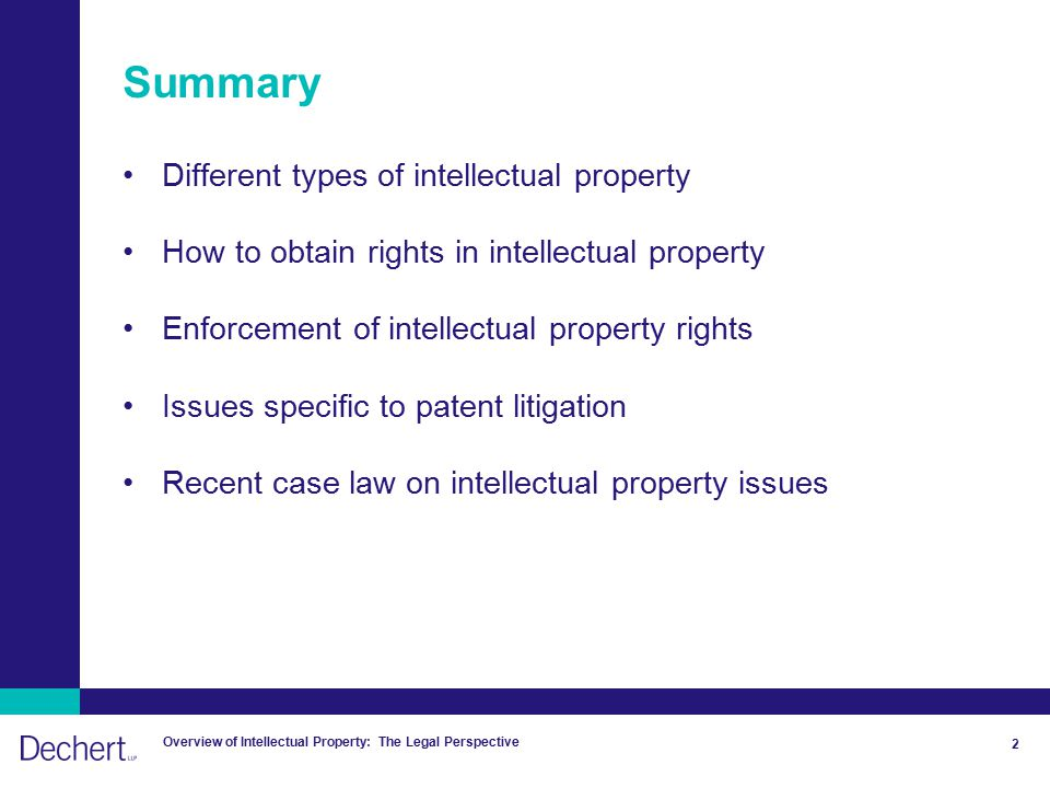 Overview of Intellectual Property: The Legal Perspective 2 Summary Different types of intellectual property How to obtain rights in intellectual property Enforcement of intellectual property rights Issues specific to patent litigation Recent case law on intellectual property issues
