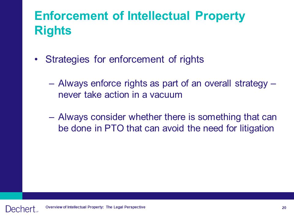 Overview of Intellectual Property: The Legal Perspective 20 Enforcement of Intellectual Property Rights Strategies for enforcement of rights –Always enforce rights as part of an overall strategy – never take action in a vacuum –Always consider whether there is something that can be done in PTO that can avoid the need for litigation