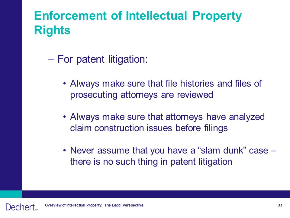Overview of Intellectual Property: The Legal Perspective 22 Enforcement of Intellectual Property Rights –For patent litigation: Always make sure that file histories and files of prosecuting attorneys are reviewed Always make sure that attorneys have analyzed claim construction issues before filings Never assume that you have a slam dunk case – there is no such thing in patent litigation