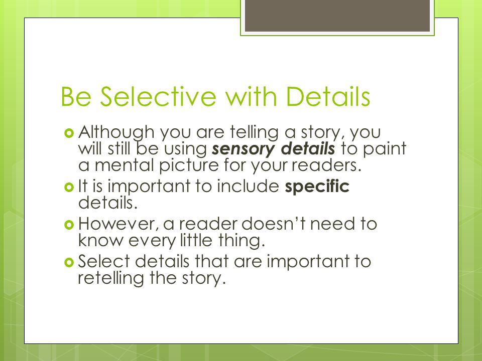 Be Selective with Details  Although you are telling a story, you will still be using sensory details to paint a mental picture for your readers.