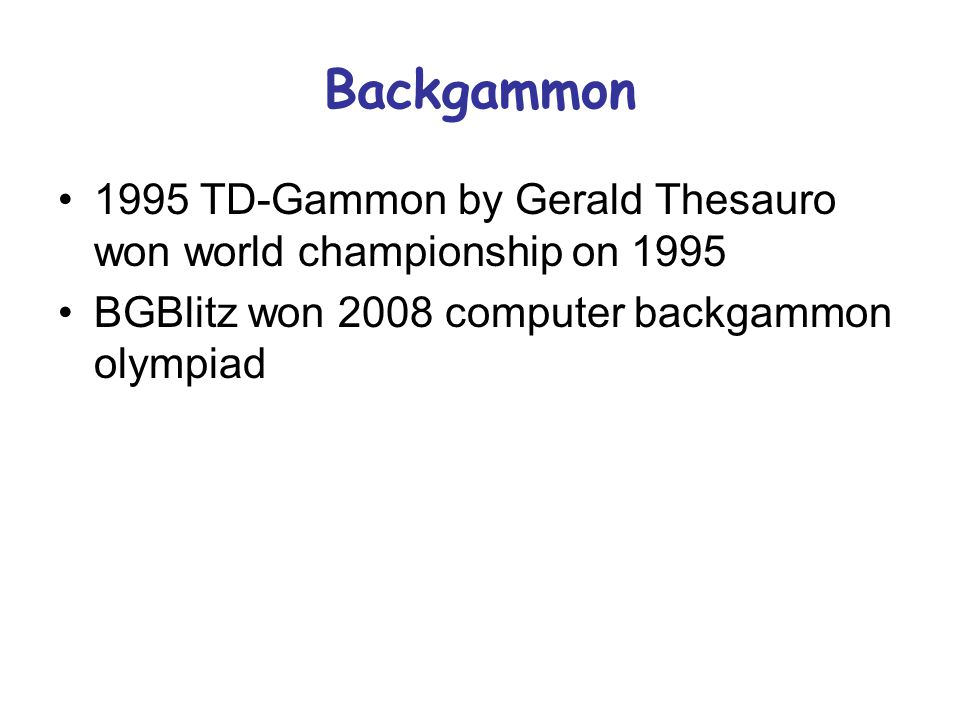 Backgammon 1995 TD-Gammon by Gerald Thesauro won world championship on 1995 BGBlitz won 2008 computer backgammon olympiad