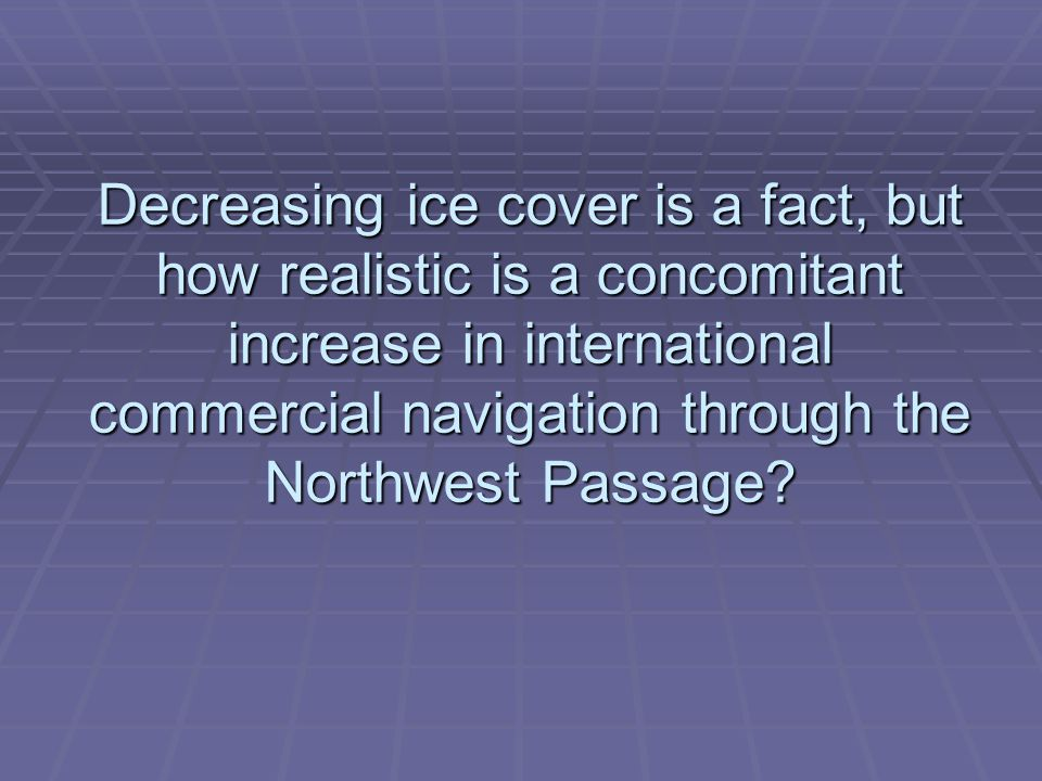 Decreasing ice cover is a fact, but how realistic is a concomitant increase in international commercial navigation through the Northwest Passage?