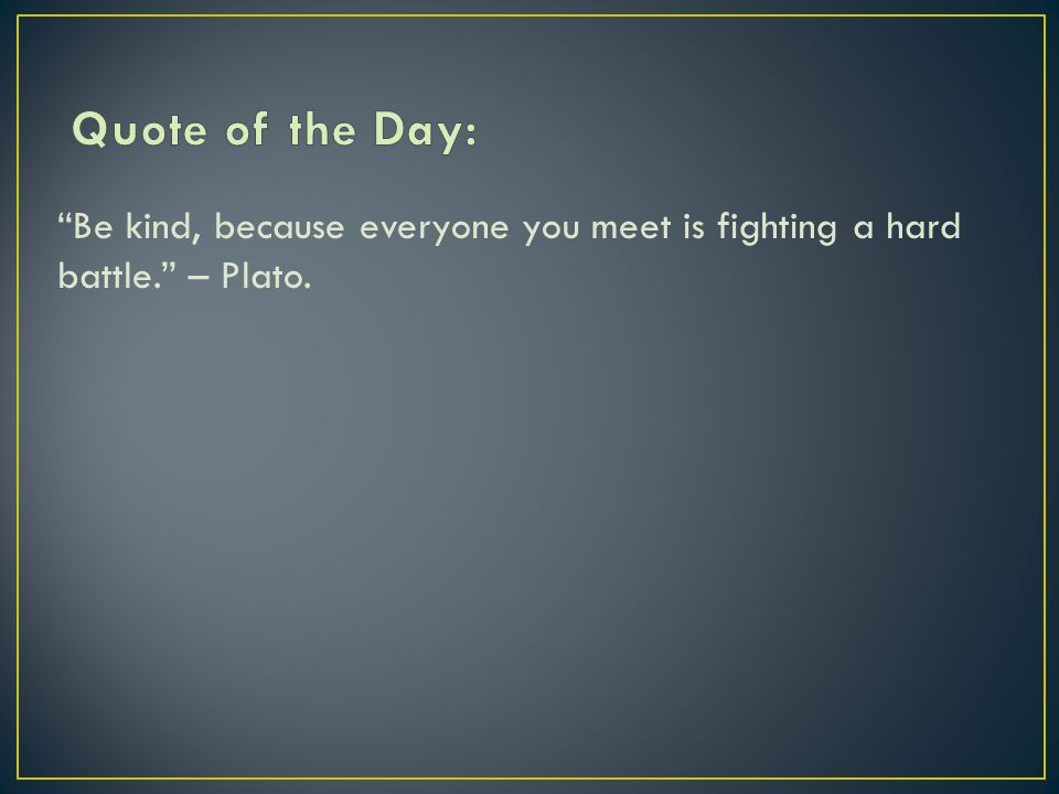 Be kind, because everyone you meet is fighting a hard battle. – Plato.