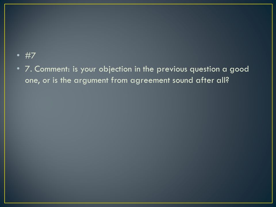 #7 7. Comment: is your objection in the previous question a good one, or is the argument from agreement sound after all?