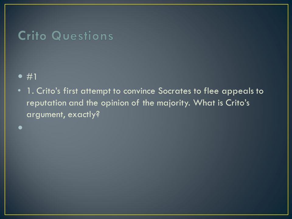 #1 1. Crito's first attempt to convince Socrates to flee appeals to reputation and the opinion of the majority. What is Crito's argument, exactly?