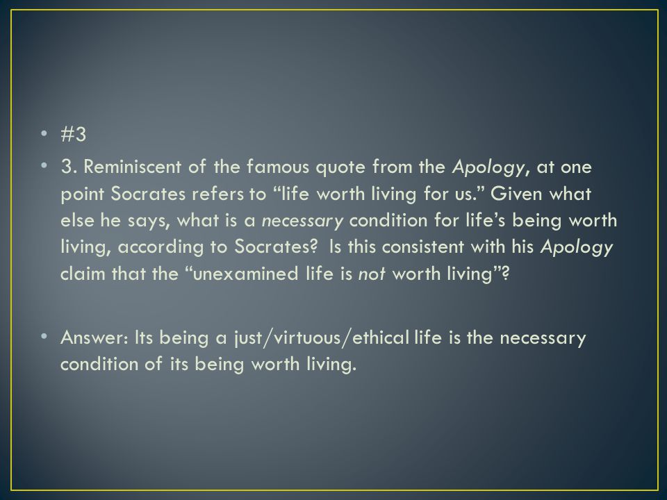 """#3 3. Reminiscent of the famous quote from the Apology, at one point Socrates refers to """"life worth living for us."""" Given what else he says, what is a"""