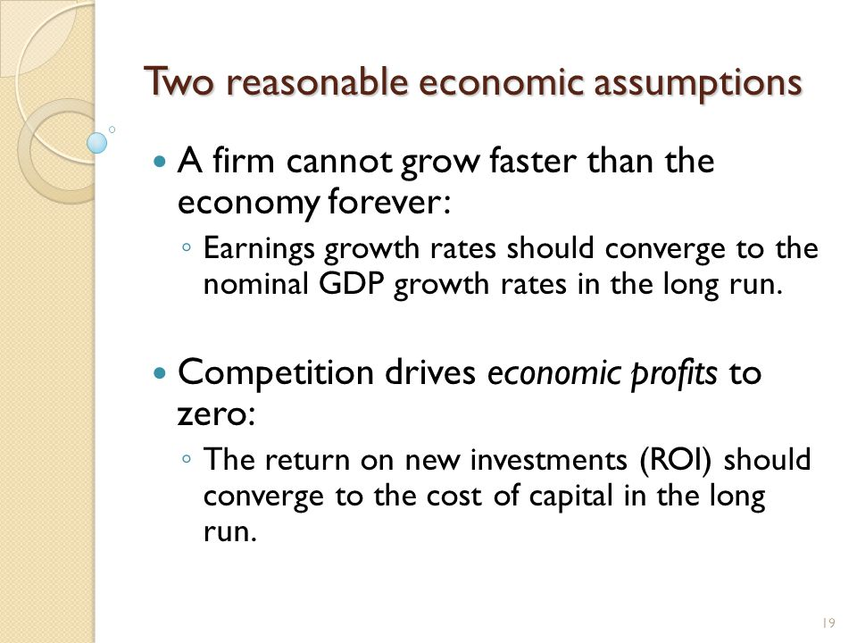 Two reasonable economic assumptions A firm cannot grow faster than the economy forever: ◦ Earnings growth rates should converge to the nominal GDP growth rates in the long run.