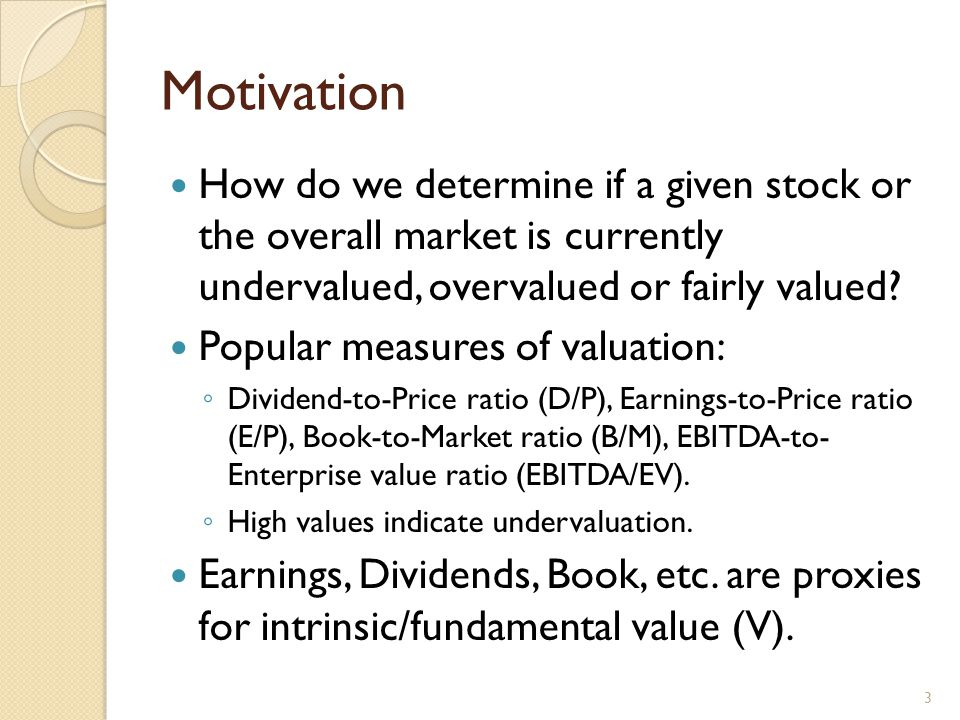 Motivation How do we determine if a given stock or the overall market is currently undervalued, overvalued or fairly valued.