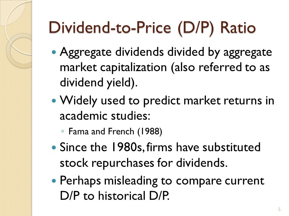Dividend-to-Price (D/P) Ratio Aggregate dividends divided by aggregate market capitalization (also referred to as dividend yield).