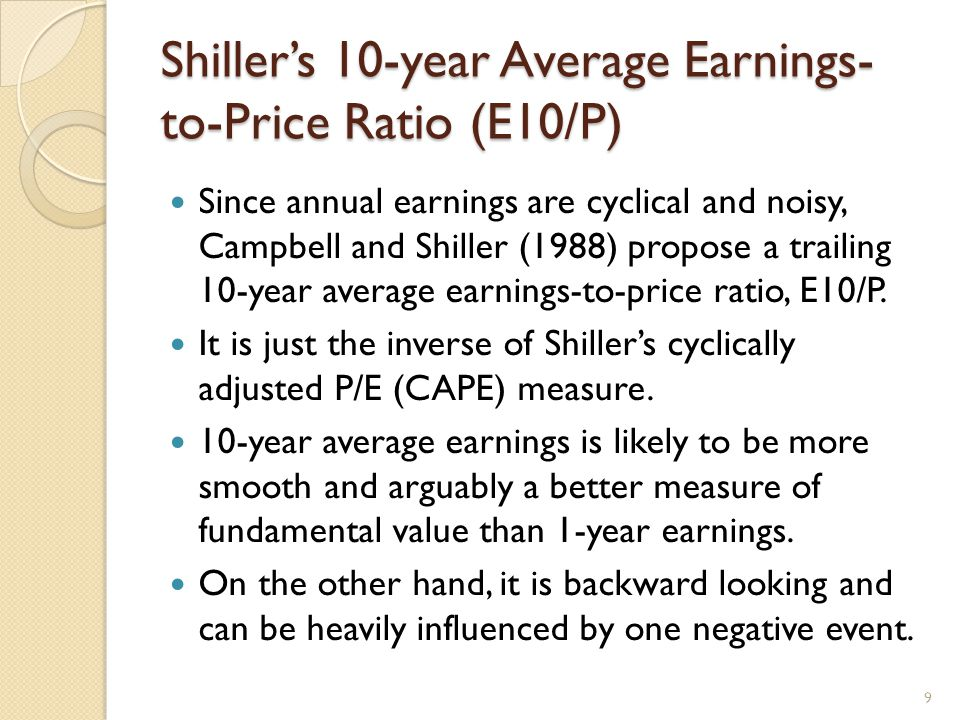 Shiller's 10-year Average Earnings- to-Price Ratio (E10/P) Since annual earnings are cyclical and noisy, Campbell and Shiller (1988) propose a trailing 10-year average earnings-to-price ratio, E10/P.