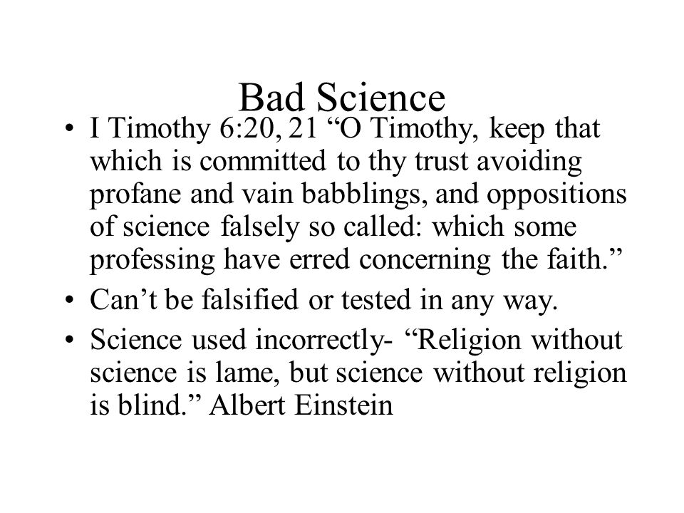Bad Science I Timothy 6:20, 21 O Timothy, keep that which is committed to thy trust avoiding profane and vain babblings, and oppositions of science falsely so called: which some professing have erred concerning the faith. Can't be falsified or tested in any way.