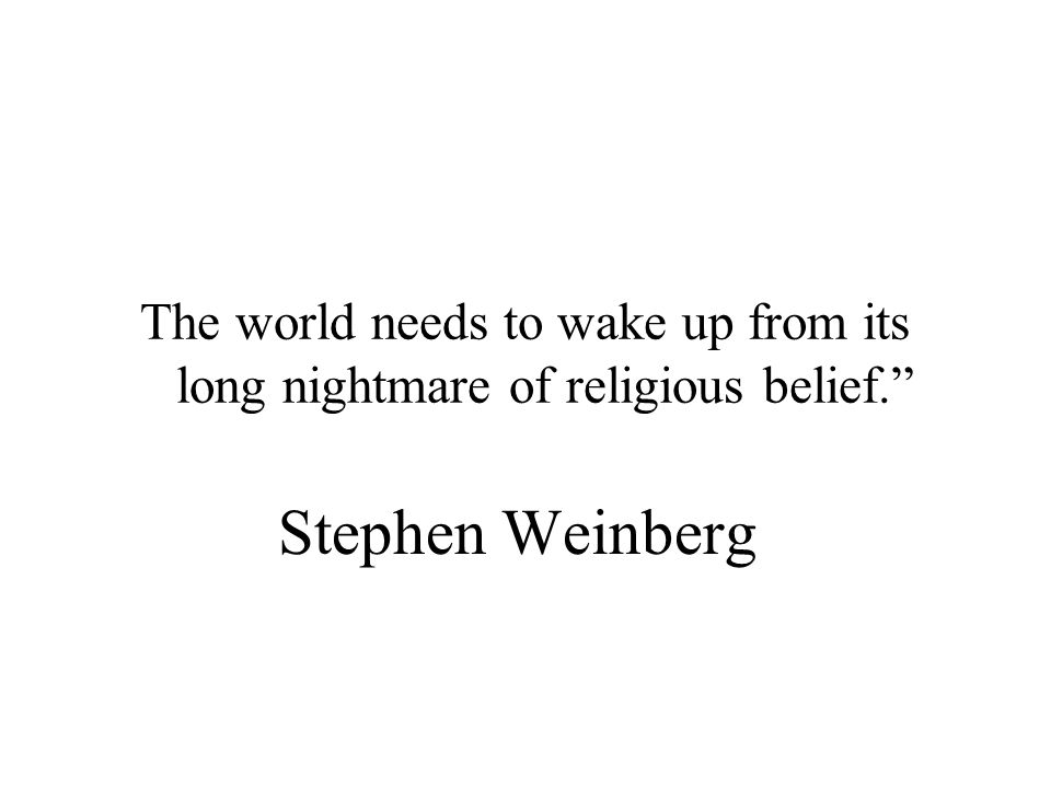 Stephen Weinberg The world needs to wake up from its long nightmare of religious belief.