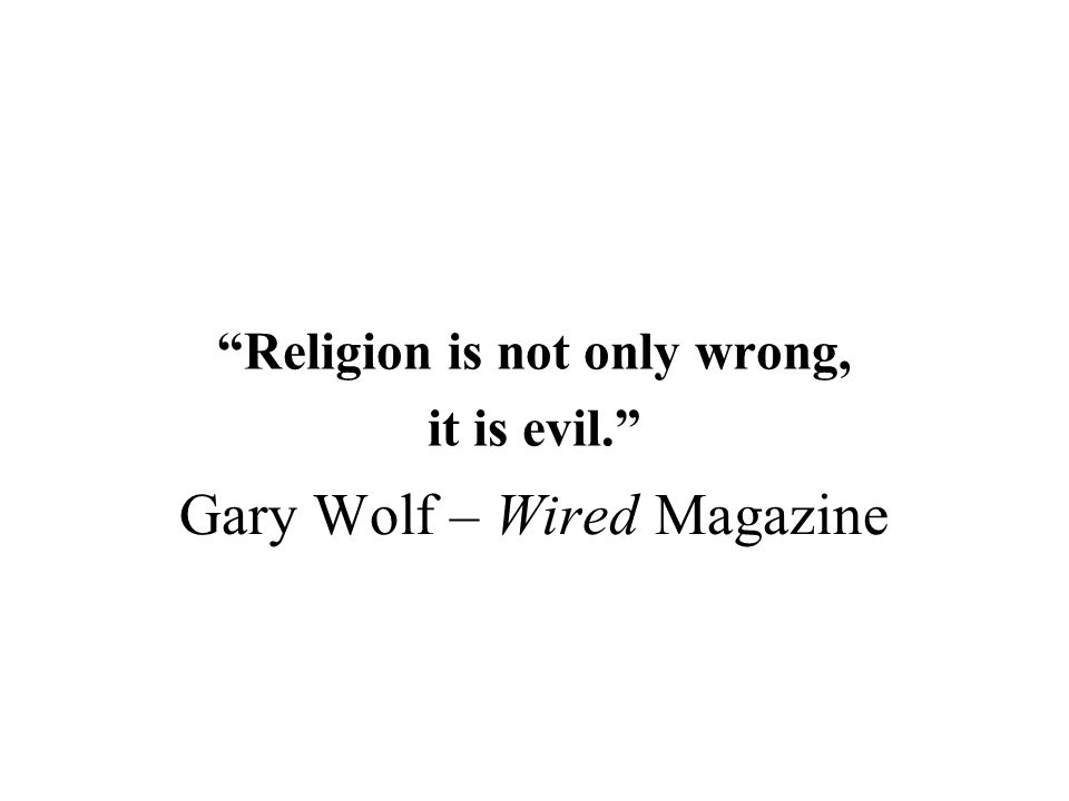 Gary Wolf – Wired Magazine Religion is not only wrong, it is evil.