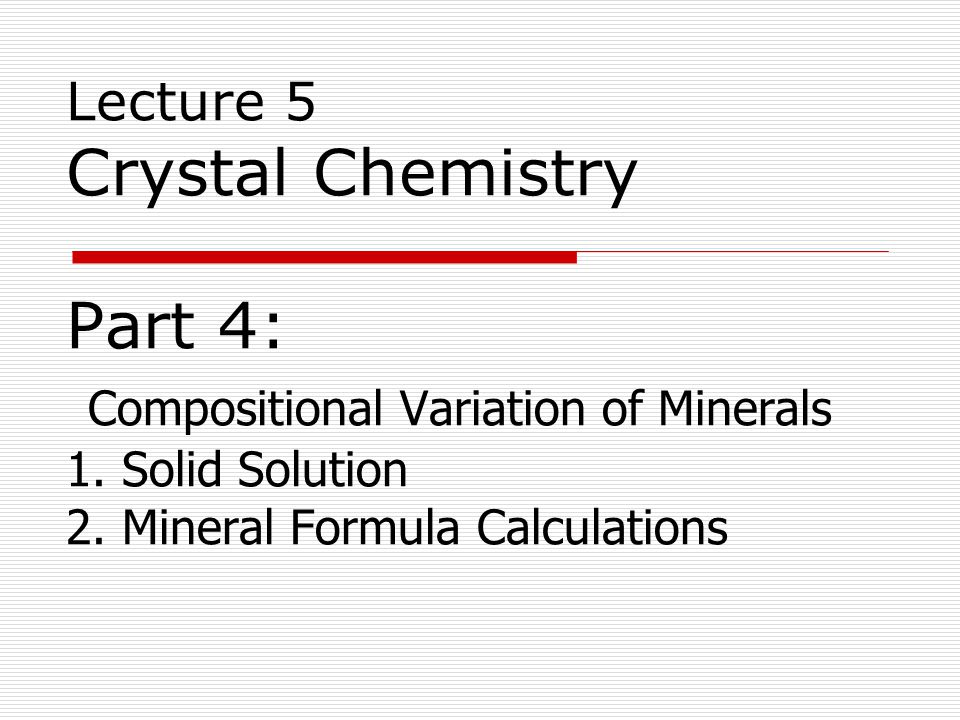 Lecture 5 Crystal Chemistry Part 4: Compositional Variation of Minerals 1.
