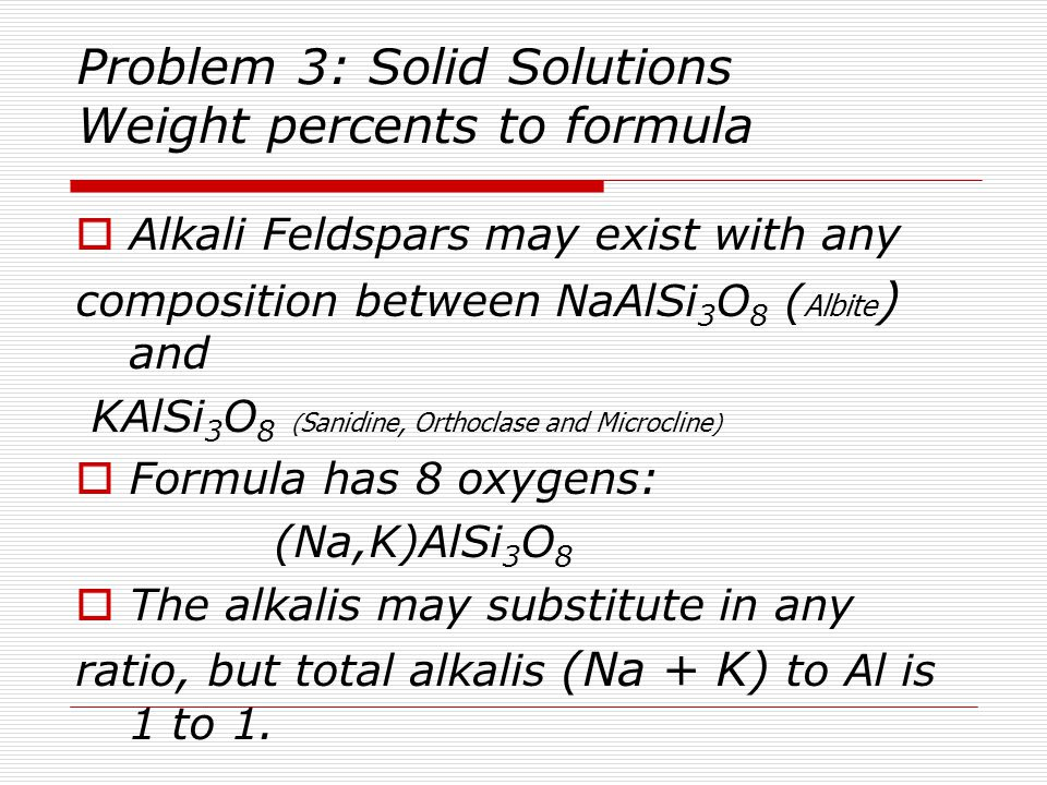 Problem 3: Solid Solutions Weight percents to formula  Alkali Feldspars may exist with any composition between NaAlSi 3 O 8 ( Albite ) and KAlSi 3 O 8 ( Sanidine, Orthoclase and Microcline )  Formula has 8 oxygens: (Na,K)AlSi 3 O 8  The alkalis may substitute in any ratio, but total alkalis (Na + K) to Al is 1 to 1.