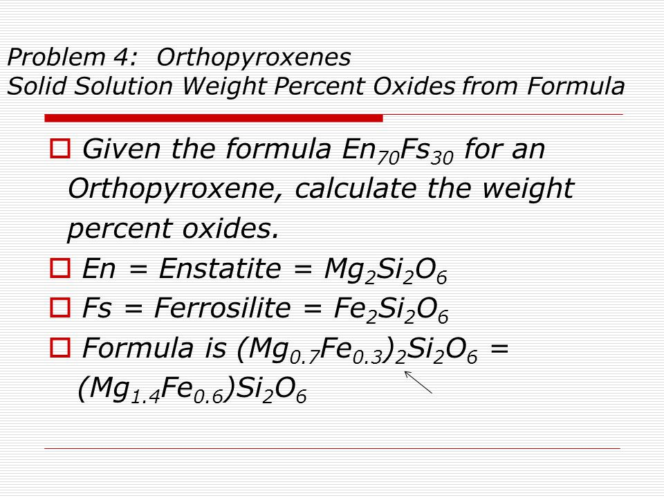 Problem 4: Orthopyroxenes Solid Solution Weight Percent Oxides from Formula  Given the formula En 70 Fs 30 for an Orthopyroxene, calculate the weight percent oxides.