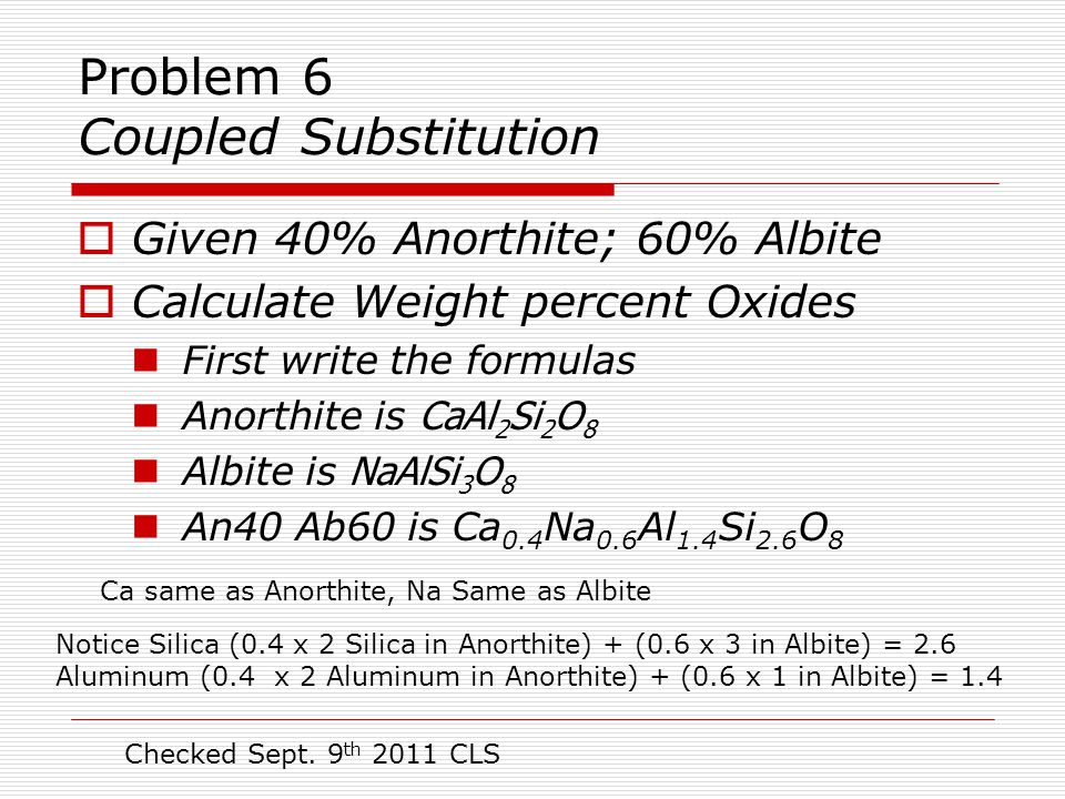 Problem 6 Coupled Substitution  Given 40% Anorthite; 60% Albite  Calculate Weight percent Oxides First write the formulas Anorthite is CaAl 2 Si 2 O 8 Albite is NaAlSi 3 O 8 An40 Ab60 is Ca 0.4 Na 0.6 Al 1.4 Si 2.6 O 8 Notice Silica (0.4 x 2 Silica in Anorthite) + (0.6 x 3 in Albite) = 2.6 Aluminum (0.4 x 2 Aluminum in Anorthite) + (0.6 x 1 in Albite) = 1.4 Checked Sept.